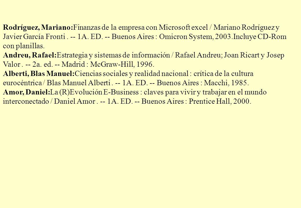 Rodríguez, Mariano:Finanzas de la empresa con Microsoft excel / Mariano Rodríguez y Javier García Fronti . -- 1A. ED. -- Buenos Aires : Omicron System, 2003.Incluye CD-Rom con planillas.