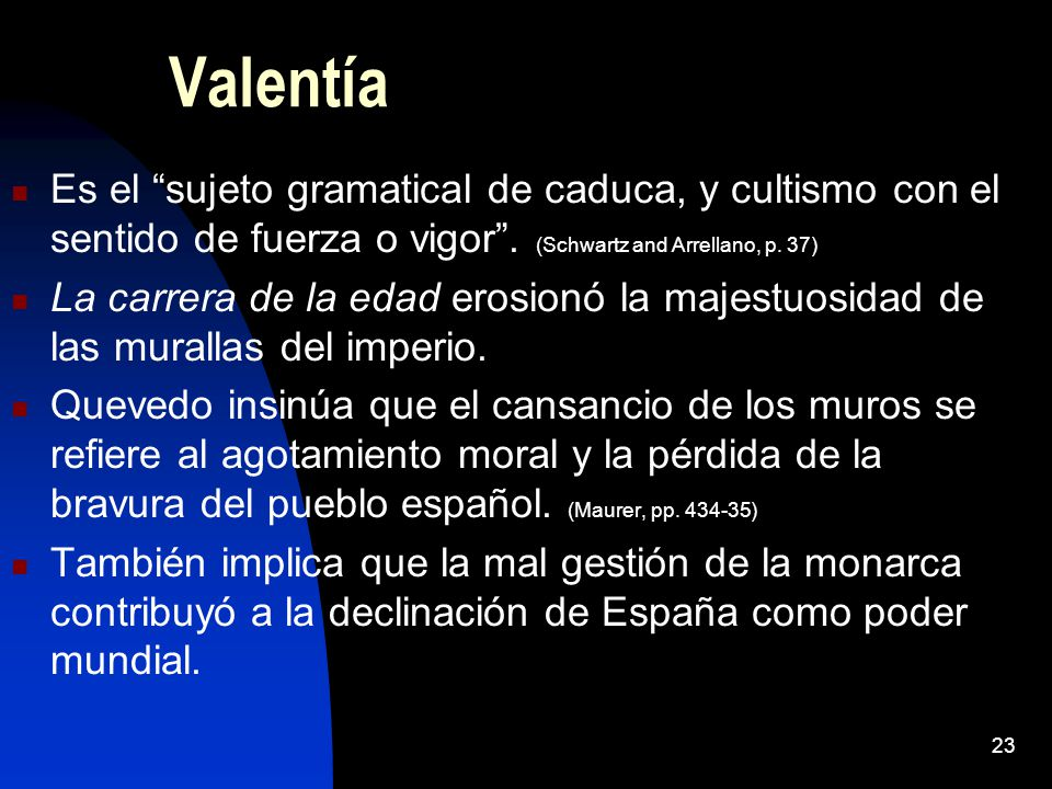 Valentía Es el sujeto gramatical de caduca, y cultismo con el sentido de fuerza o vigor . (Schwartz and Arrellano, p. 37)