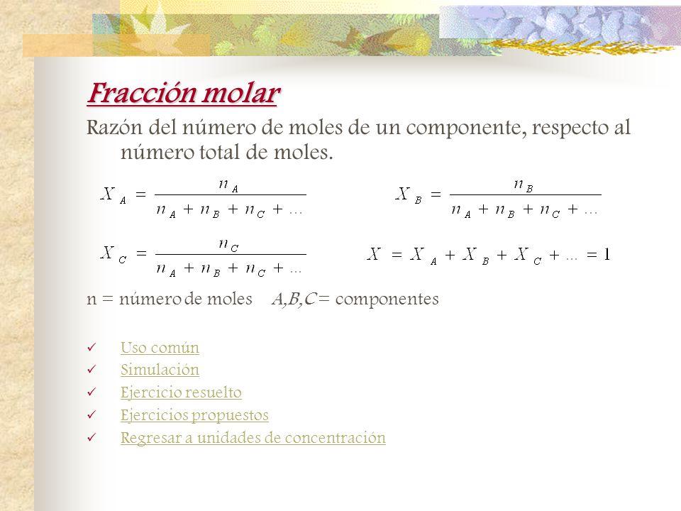 Fracción molar Razón del número de moles de un componente, respecto al número total de moles. n = número de moles A,B,C = componentes.