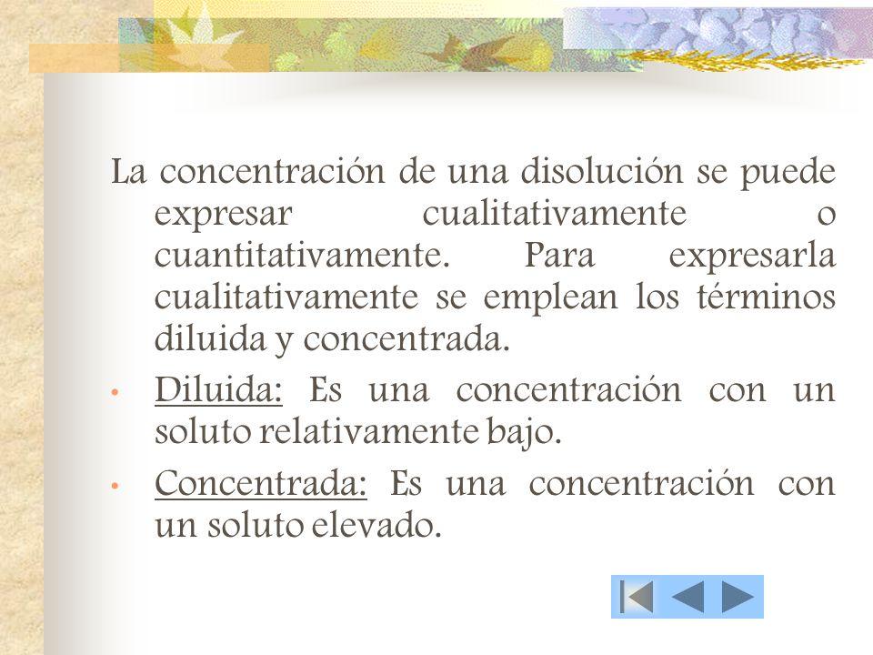 La concentración de una disolución se puede expresar cualitativamente o cuantitativamente. Para expresarla cualitativamente se emplean los términos diluida y concentrada.