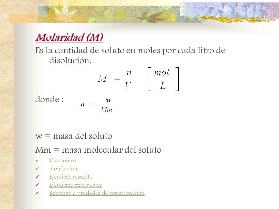Molaridad (M) Es la cantidad de soluto en moles por cada litro de disolución. donde : w = masa del soluto.