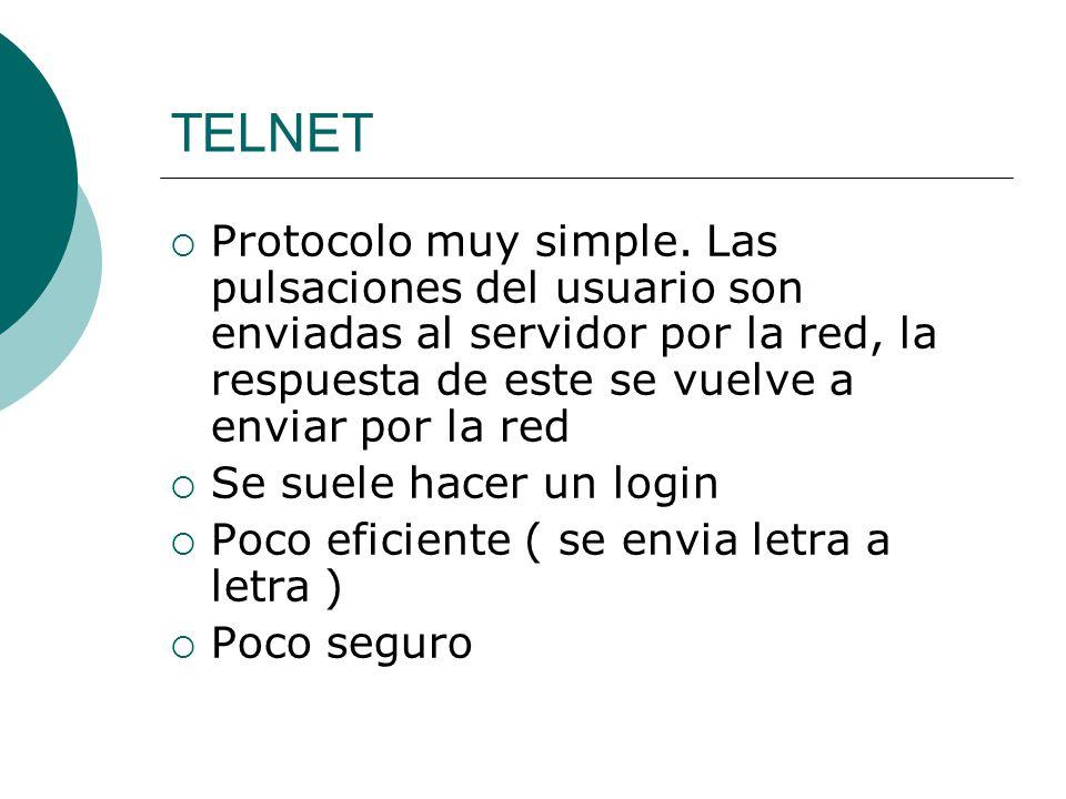 TELNET Protocolo muy simple. Las pulsaciones del usuario son enviadas al servidor por la red, la respuesta de este se vuelve a enviar por la red.
