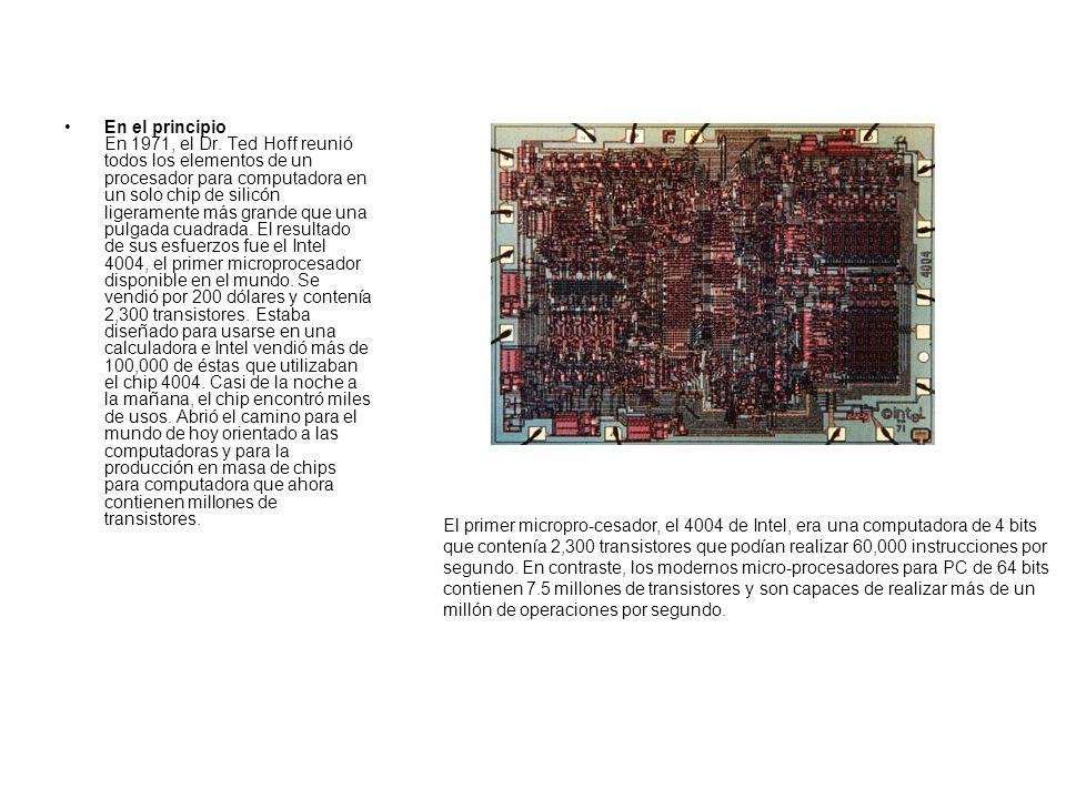En el principio En 1971, el Dr. Ted Hoff reunió todos los elementos de un procesador para computadora en un solo chip de silicón ligeramente más grande que una pulgada cuadrada. El resultado de sus esfuerzos fue el Intel 4004, el primer microprocesador disponible en el mundo. Se vendió por 200 dólares y contenía 2,300 transistores. Estaba diseñado para usarse en una calculadora e Intel vendió más de 100,000 de éstas que utilizaban el chip 4004. Casi de la noche a la mañana, el chip encontró miles de usos. Abrió el camino para el mundo de hoy orientado a las computadoras y para la producción en masa de chips para computadora que ahora contienen millones de transistores.