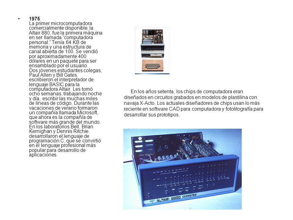 1975 La primer microcomputadora comercialmente disponible, la Altair 880, fue la primera máquina en ser llamada computadora personal. Tenía 64 KB de memoria y una estructura de canal abierta de 100. Se vendió por aproximadamente 400 dólares en un paquete para ser ensamblado por el usuario. Dos jóvenes estudiantes colegas, Paul Allen y Bill Gates, escribieron el interpretador de lenguaje BASIC para la computadora Altair. Les tomó ocho semanas, trabajando noche y día, escribir las muchas miles de líneas de código. Durante las vacaciones de verano formaron un compañía llamada Microsoft, que ahora es la compañía de software más grande del mundo. En los laboratorios Bell, Brian Kernighan y Dennis Ritchie desarrollaron el lenguaje de programación C, que se convirtió en el lenguaje profesional más popular para desarrollo de aplicaciones.