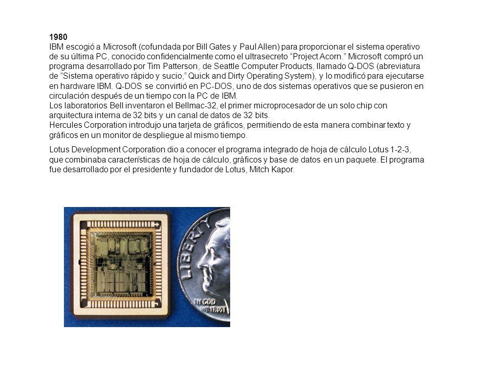 1980 IBM escogió a Microsoft (cofundada por Bill Gates y Paul Allen) para proporcionar el sistema operativo de su última PC, conocido confidencialmente como el ultrasecreto Project Acorn. Microsoft compró un programa desarrollado por Tim Patterson, de Seattle Computer Products, llamado Q-DOS (abreviatura de Sistema operativo rápido y sucio, Quick and Dirty Operating System), y lo modificó para ejecutarse en hardware IBM. Q-DOS se convirtió en PC-DOS, uno de dos sistemas operativos que se pusieron en circulación después de un tiempo con la PC de IBM. Los laboratorios Bell inventaron el Bellmac-32, el primer microprocesador de un solo chip con arquitectura interna de 32 bits y un canal de datos de 32 bits. Hercules Corporation introdujo una tarjeta de gráficos, permitiendo de esta manera combinar texto y gráficos en un monitor de despliegue al mismo tiempo.