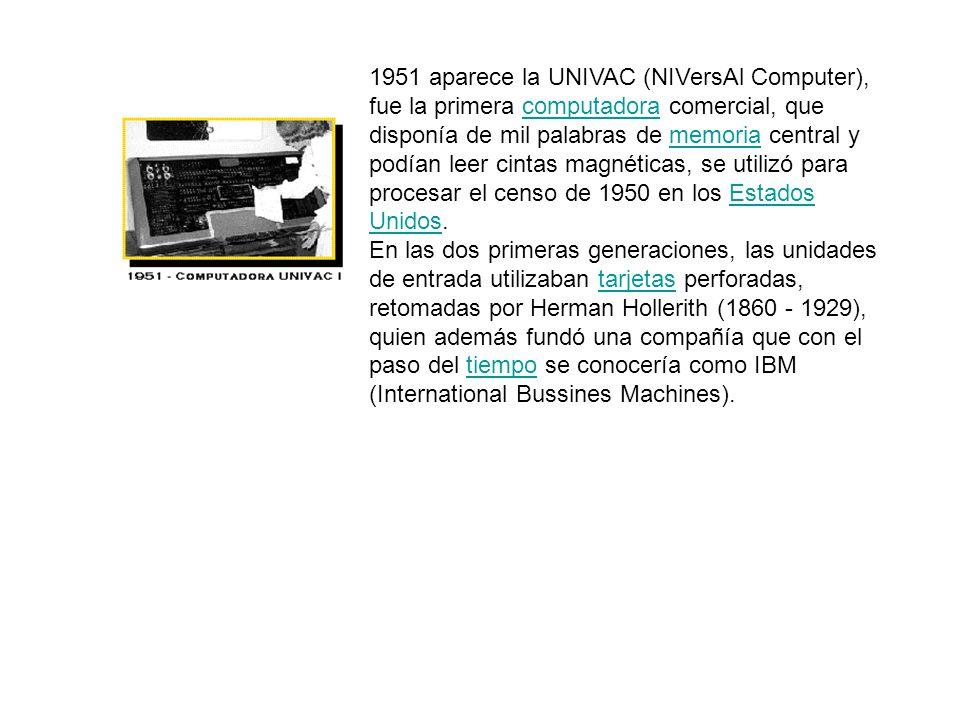 1951 aparece la UNIVAC (NIVersAl Computer), fue la primera computadora comercial, que disponía de mil palabras de memoria central y podían leer cintas magnéticas, se utilizó para procesar el censo de 1950 en los Estados Unidos.