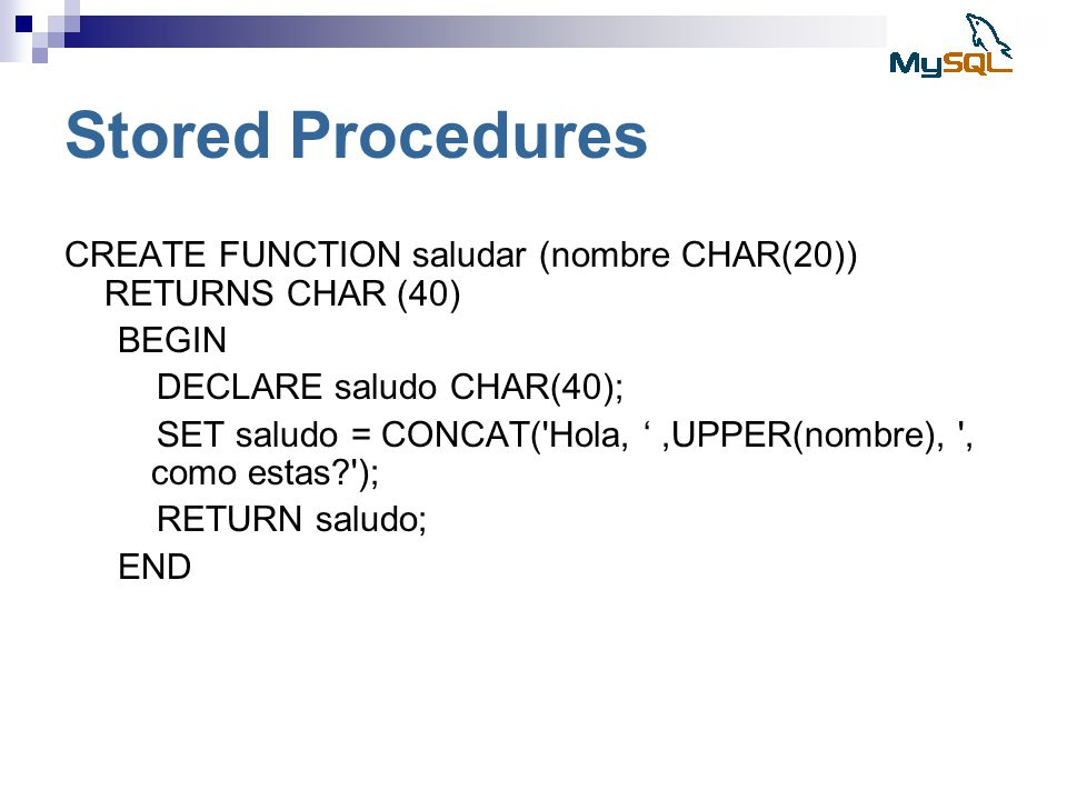 Stored Procedures CREATE FUNCTION saludar (nombre CHAR(20)) RETURNS CHAR (40) BEGIN. DECLARE saludo CHAR(40);