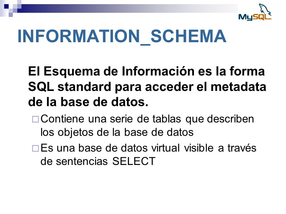 INFORMATION_SCHEMA El Esquema de Información es la forma SQL standard para acceder el metadata de la base de datos.