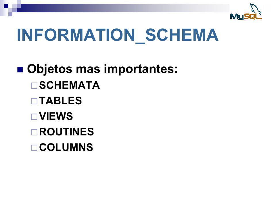 INFORMATION_SCHEMA Objetos mas importantes: SCHEMATA TABLES VIEWS
