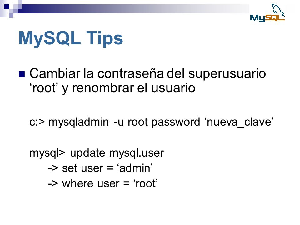MySQL Tips Cambiar la contraseña del superusuario 'root' y renombrar el usuario. c:> mysqladmin -u root password 'nueva_clave'
