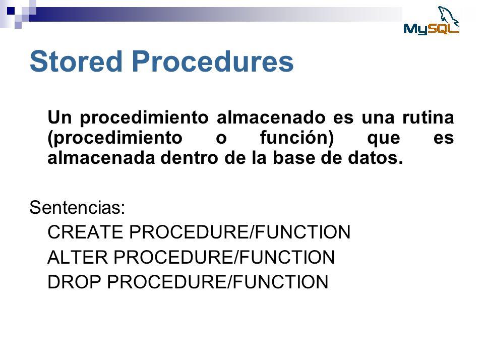 Stored Procedures Un procedimiento almacenado es una rutina (procedimiento o función) que es almacenada dentro de la base de datos.