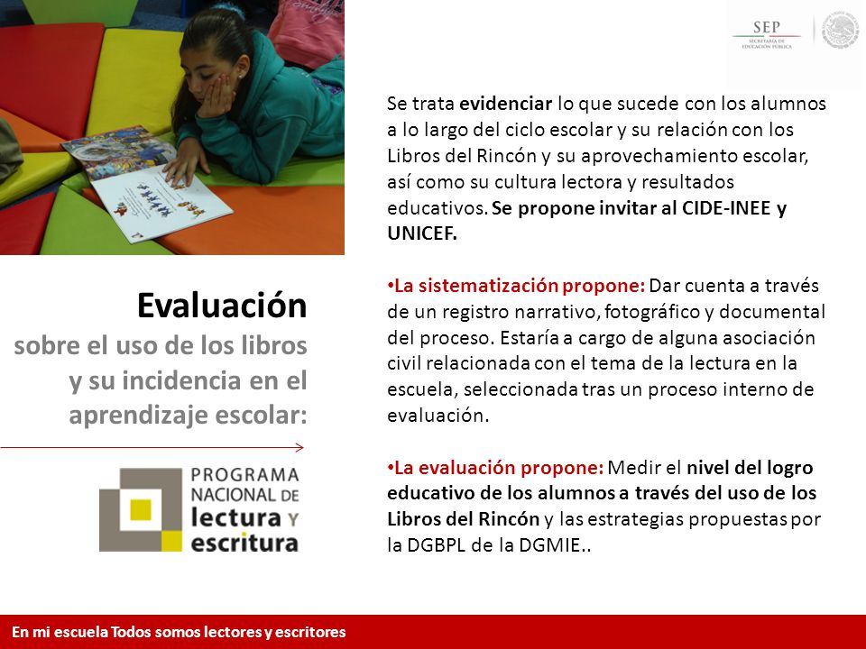 Se trata evidenciar lo que sucede con los alumnos a lo largo del ciclo escolar y su relación con los Libros del Rincón y su aprovechamiento escolar, así como su cultura lectora y resultados educativos. Se propone invitar al CIDE-INEE y UNICEF.