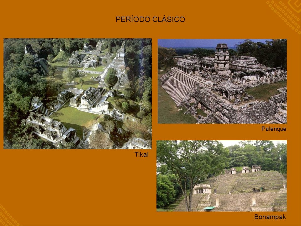 PERÍODO CLÁSICO Palenque Tikal Bonampak