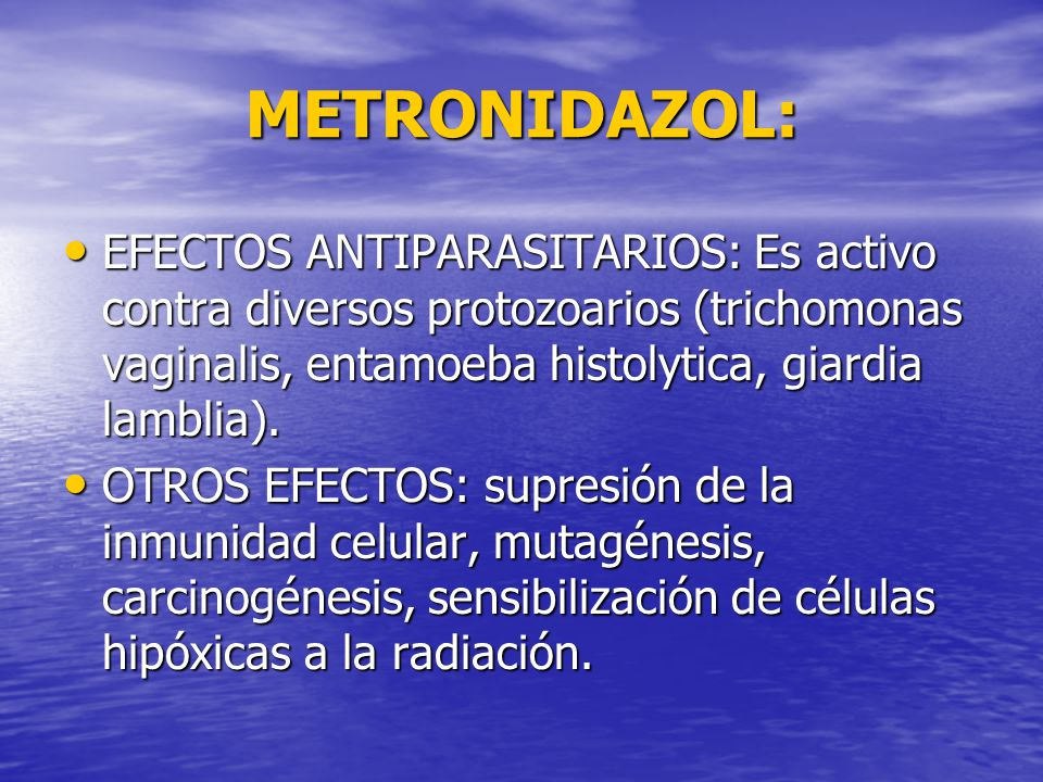 METRONIDAZOL: EFECTOS ANTIPARASITARIOS: Es activo contra diversos protozoarios (trichomonas vaginalis, entamoeba histolytica, giardia lamblia).