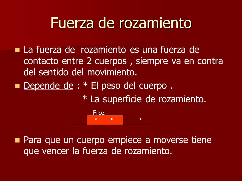 Fuerza de rozamiento La fuerza de rozamiento es una fuerza de contacto entre 2 cuerpos , siempre va en contra del sentido del movimiento.