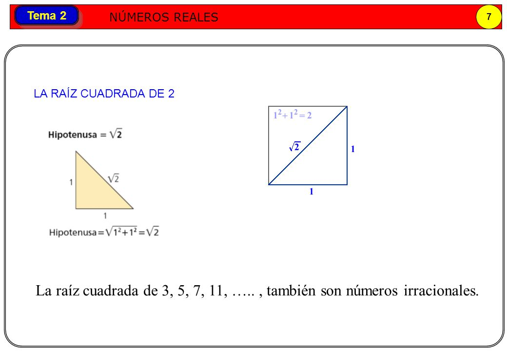 LA RAÍZ CUADRADA DE 2 La raíz cuadrada de 3, 5, 7, 11, ….. , también son números irracionales.