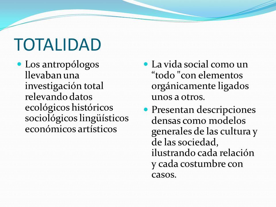TOTALIDAD Los antropólogos llevaban una investigación total relevando datos ecológicos históricos sociológicos lingüísticos económicos artísticos.