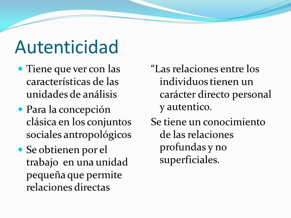 Autenticidad Tiene que ver con las características de las unidades de análisis. Para la concepción clásica en los conjuntos sociales antropológicos.
