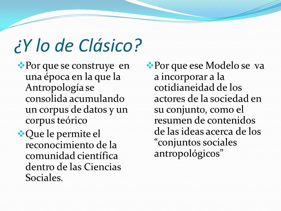 ¿Y lo de Clásico Por que se construye en una época en la que la Antropología se consolida acumulando un corpus de datos y un corpus teórico.