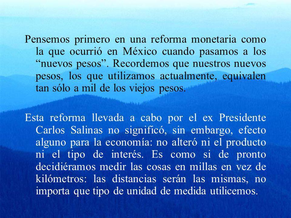 Pensemos primero en una reforma monetaria como la que ocurrió en México cuando pasamos a los nuevos pesos . Recordemos que nuestros nuevos pesos, los que utilizamos actualmente, equivalen tan sólo a mil de los viejos pesos.