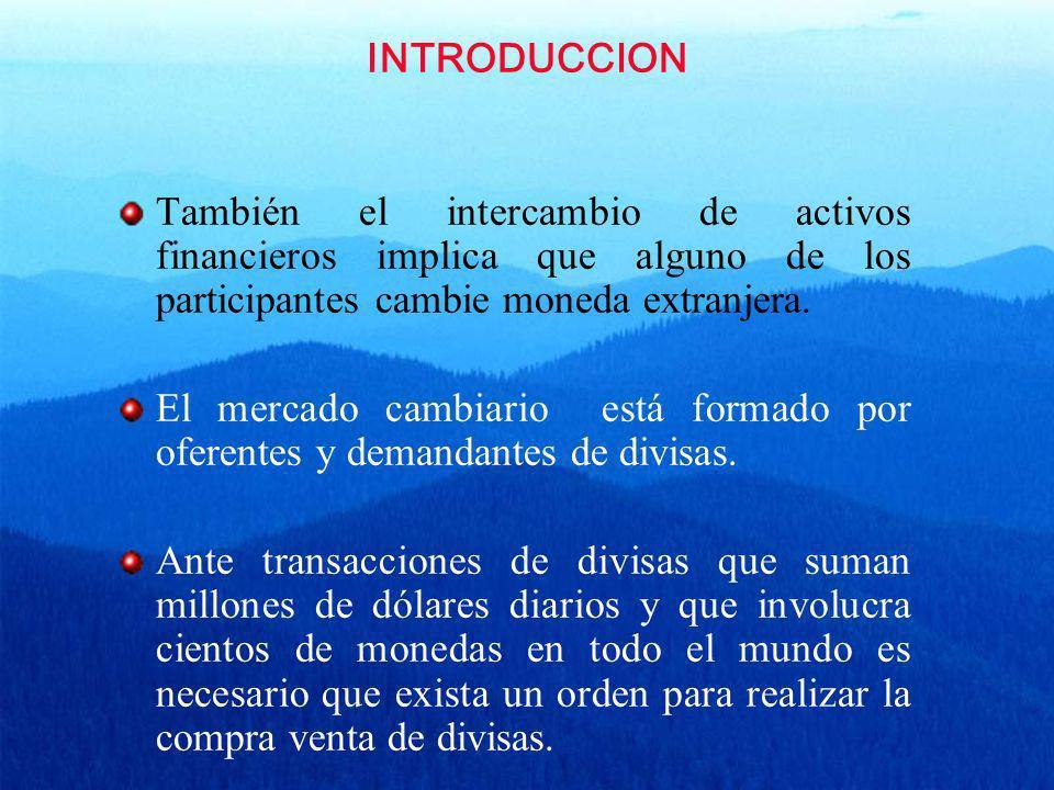 INTRODUCCION También el intercambio de activos financieros implica que alguno de los participantes cambie moneda extranjera.
