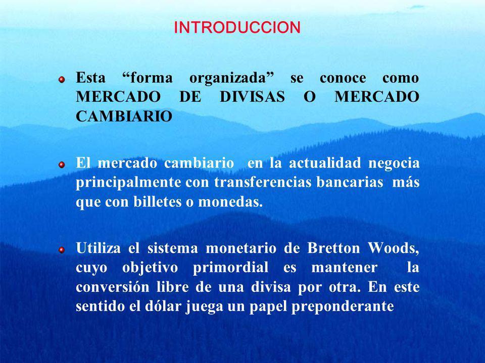 INTRODUCCION Esta forma organizada se conoce como MERCADO DE DIVISAS O MERCADO CAMBIARIO.