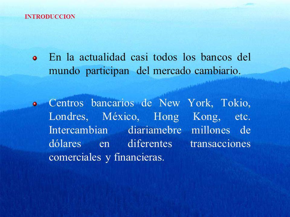 INTRODUCCION En la actualidad casi todos los bancos del mundo participan del mercado cambiario.