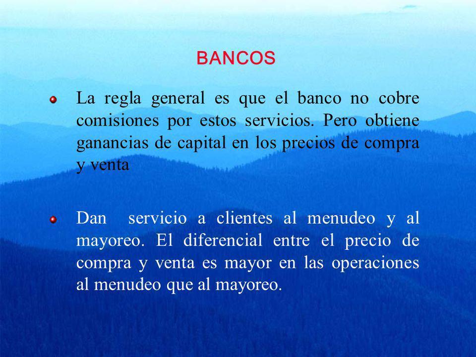 BANCOS La regla general es que el banco no cobre comisiones por estos servicios. Pero obtiene ganancias de capital en los precios de compra y venta.