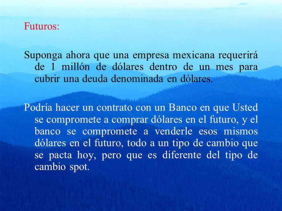 Futuros: Suponga ahora que una empresa mexicana requerirá de 1 millón de dólares dentro de un mes para cubrir una deuda denominada en dólares.