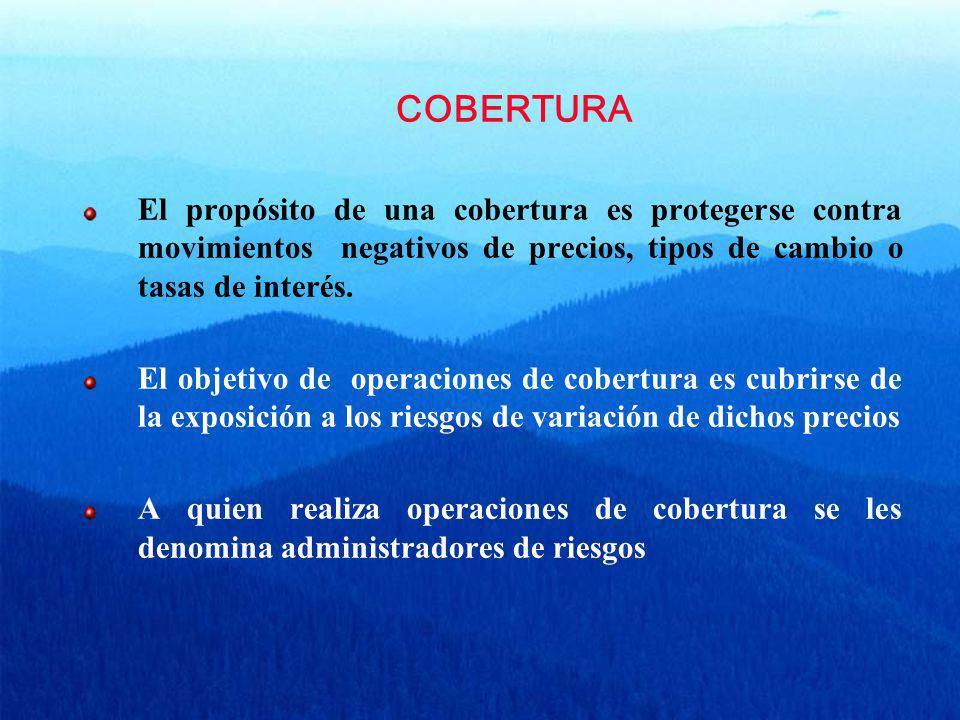 COBERTURA El propósito de una cobertura es protegerse contra movimientos negativos de precios, tipos de cambio o tasas de interés.