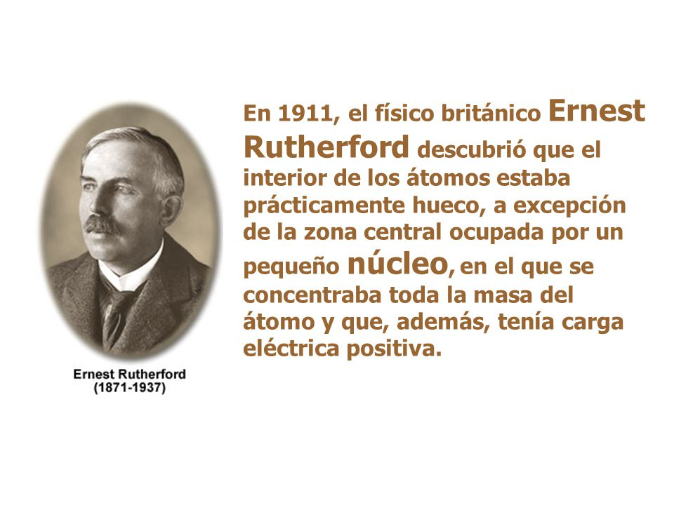 En 1911, el físico británico Ernest Rutherford descubrió que el interior de los átomos estaba prácticamente hueco, a excepción de la zona central ocupada por un pequeño núcleo, en el que se concentraba toda la masa del átomo y que, además, tenía carga eléctrica positiva.