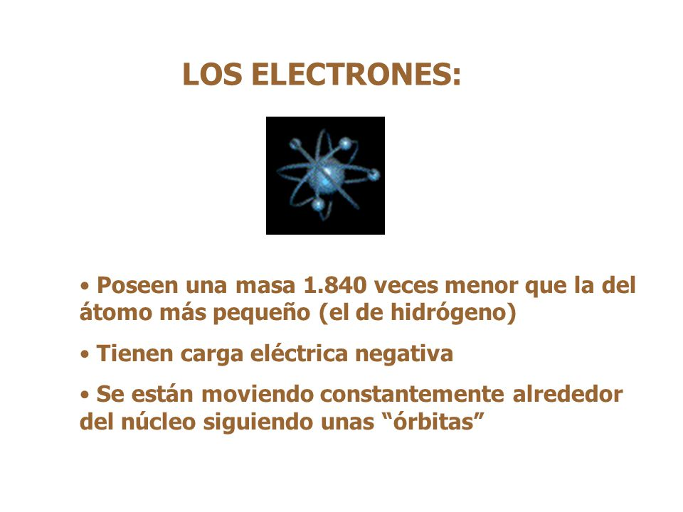 LOS ELECTRONES: Poseen una masa 1.840 veces menor que la del átomo más pequeño (el de hidrógeno) Tienen carga eléctrica negativa.