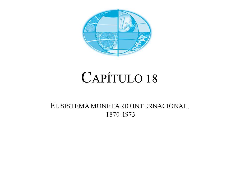 CAPÍTULO 18 EL SISTEMA MONETARIO INTERNACIONAL, 1870-1973