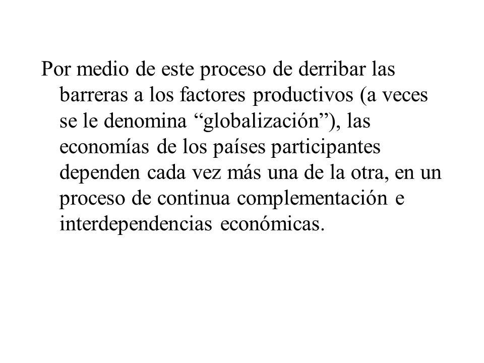 Por medio de este proceso de derribar las barreras a los factores productivos (a veces se le denomina globalización ), las economías de los países participantes dependen cada vez más una de la otra, en un proceso de continua complementación e interdependencias económicas.