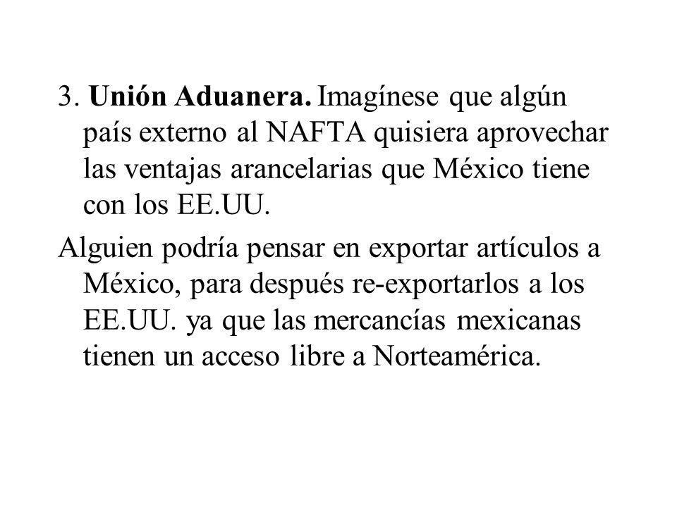 3. Unión Aduanera. Imagínese que algún país externo al NAFTA quisiera aprovechar las ventajas arancelarias que México tiene con los EE.UU.