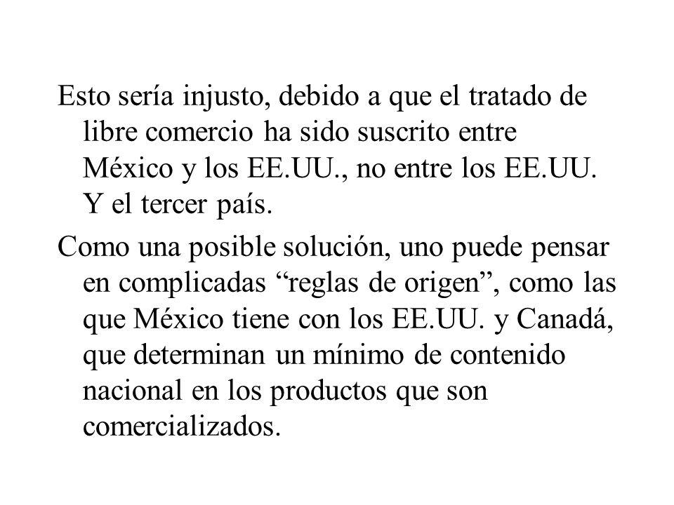 Esto sería injusto, debido a que el tratado de libre comercio ha sido suscrito entre México y los EE.UU., no entre los EE.UU. Y el tercer país.
