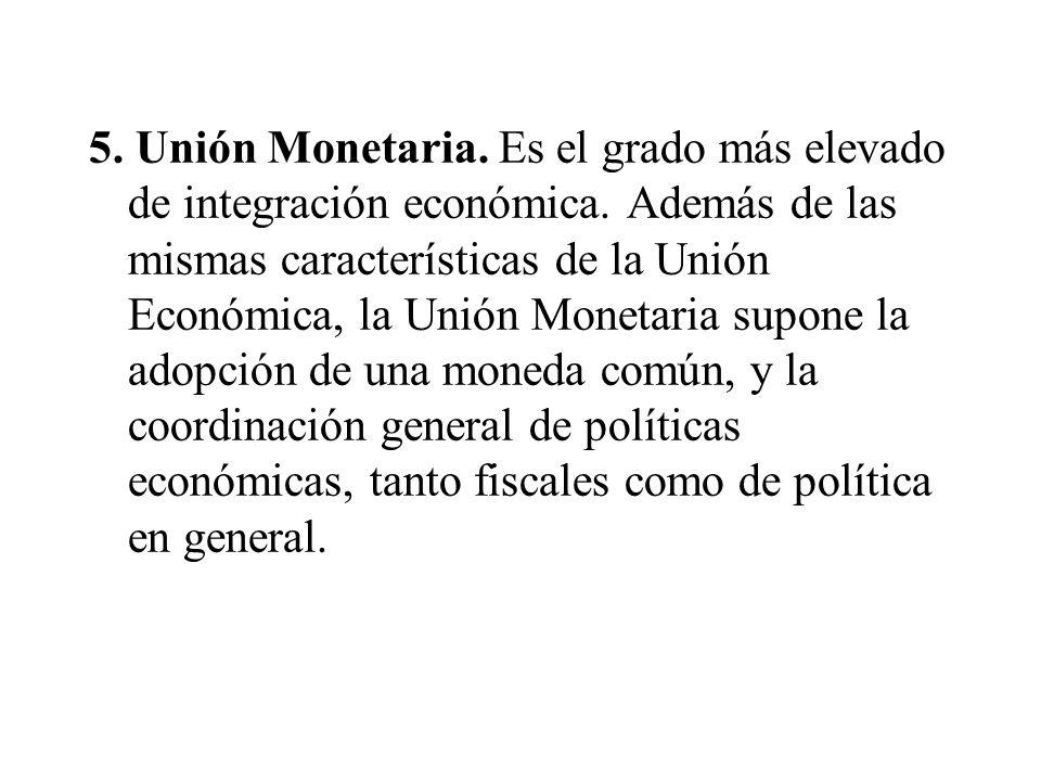 5. Unión Monetaria. Es el grado más elevado de integración económica