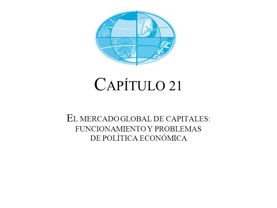 CAPÍTULO 21 EL MERCADO GLOBAL DE CAPITALES: FUNCIONAMIENTO Y PROBLEMAS DE POLÍTICA ECONÓMICA