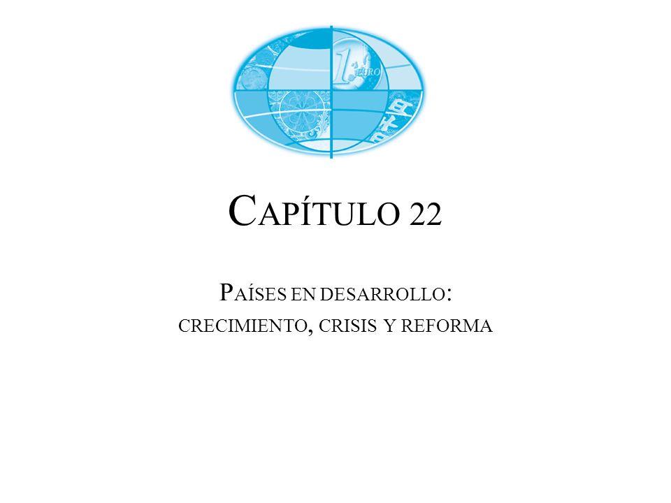 CAPÍTULO 22 PAÍSES EN DESARROLLO: CRECIMIENTO, CRISIS Y REFORMA