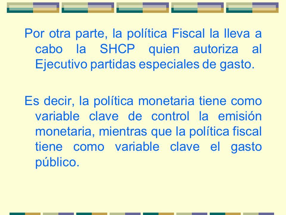 Por otra parte, la política Fiscal la lleva a cabo la SHCP quien autoriza al Ejecutivo partidas especiales de gasto.