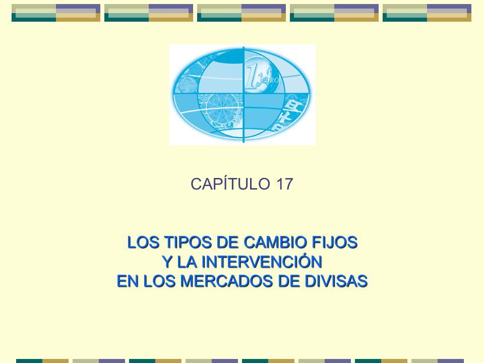 CAPÍTULO 17 LOS TIPOS DE CAMBIO FIJOS Y LA INTERVENCIÓN EN LOS MERCADOS DE DIVISAS