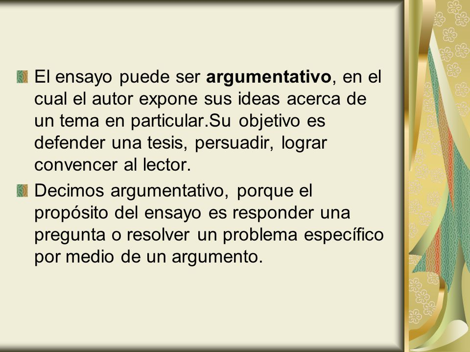 El ensayo puede ser argumentativo, en el cual el autor expone sus ideas acerca de un tema en particular.Su objetivo es defender una tesis, persuadir, lograr convencer al lector.