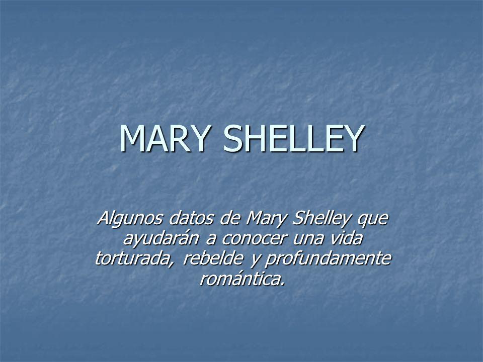 MARY SHELLEY Algunos datos de Mary Shelley que ayudarán a conocer una vida torturada, rebelde y profundamente romántica.