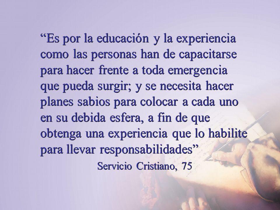 Es por la educación y la experiencia como las personas han de capacitarse para hacer frente a toda emergencia que pueda surgir; y se necesita hacer planes sabios para colocar a cada uno en su debida esfera, a fin de que obtenga una experiencia que lo habilite para llevar responsabilidades