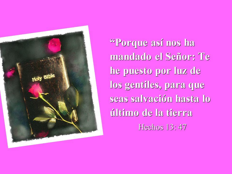 Porque así nos ha mandado el Señor: Te he puesto por luz de los gentiles, para que seas salvación hasta lo último de la tierra