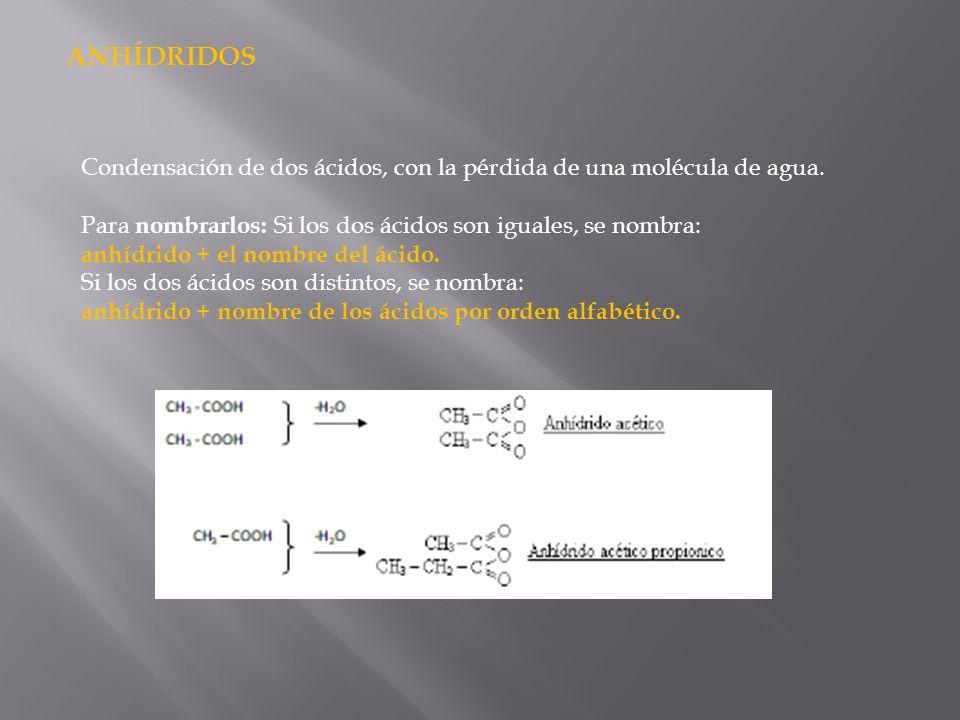 ANHÍDRIDOS Condensación de dos ácidos, con la pérdida de una molécula de agua. Para nombrarlos: Si los dos ácidos son iguales, se nombra: