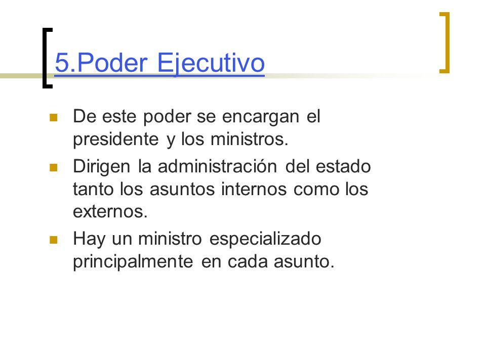 5.Poder Ejecutivo De este poder se encargan el presidente y los ministros.