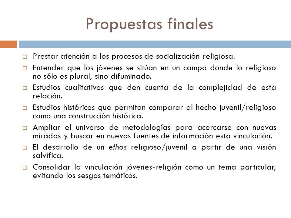 Propuestas finales Prestar atención a los procesos de socialización religiosa.