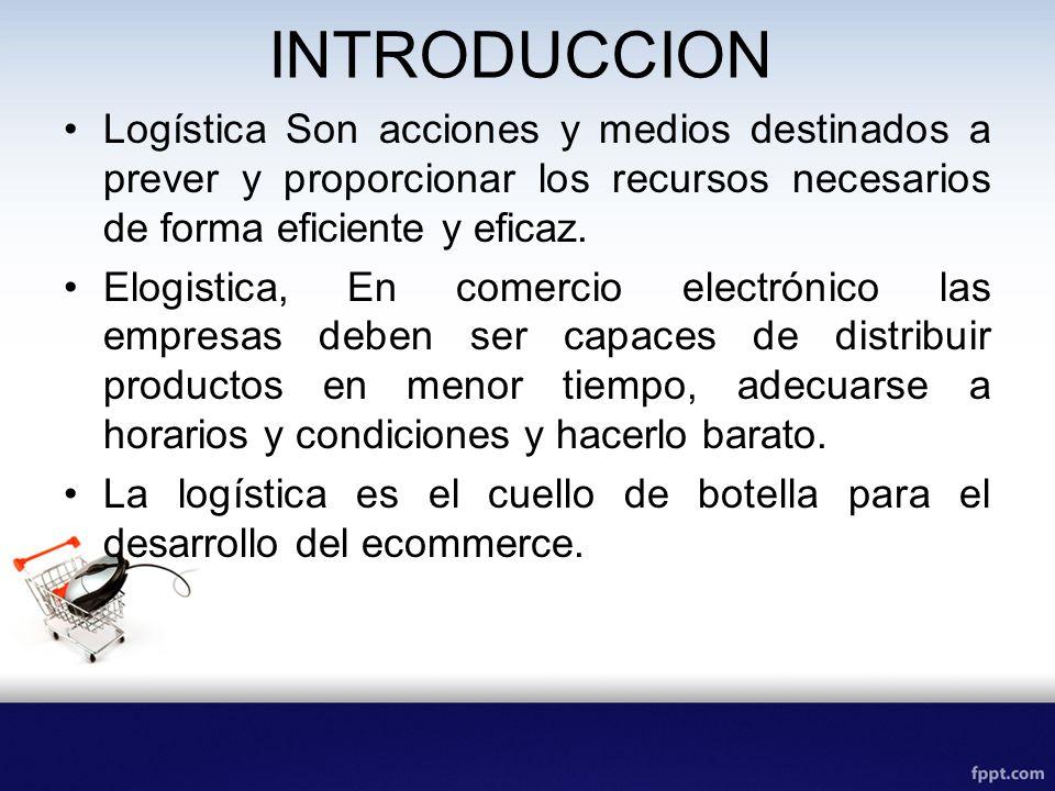 INTRODUCCION Logística Son acciones y medios destinados a prever y proporcionar los recursos necesarios de forma eficiente y eficaz.