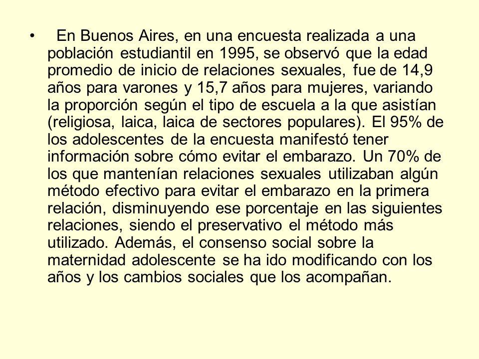 En Buenos Aires, en una encuesta realizada a una población estudiantil en 1995, se observó que la edad promedio de inicio de relaciones sexuales, fue de 14,9 años para varones y 15,7 años para mujeres, variando la proporción según el tipo de escuela a la que asistían (religiosa, laica, laica de sectores populares).